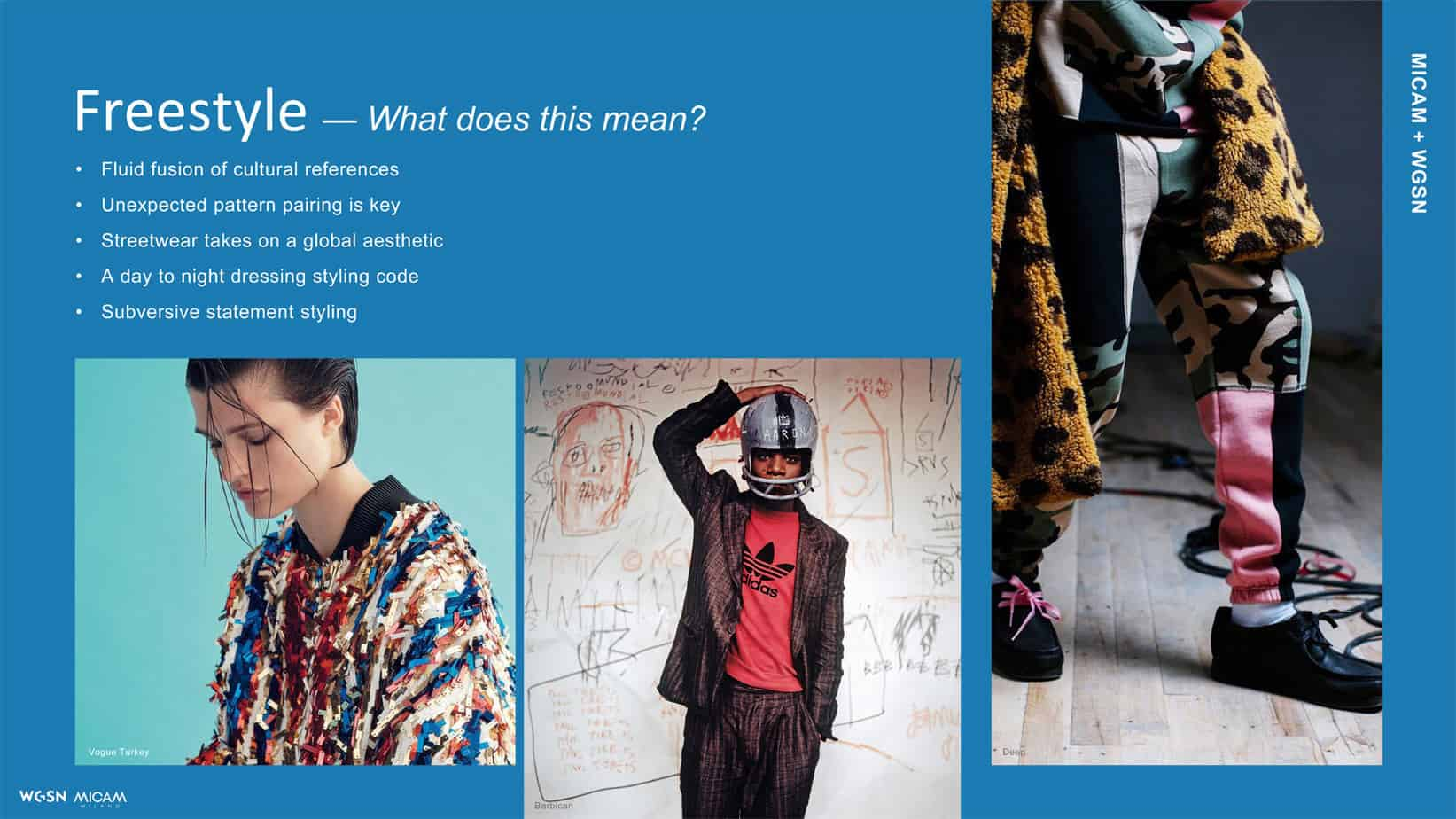 Freestyle - What does this mean? • Fluid fusion of cultural references • Unexpected pattern pairing is key • Streetwear takes on a global aesthetic • A day to night dressing styling code • Subversive statement styling